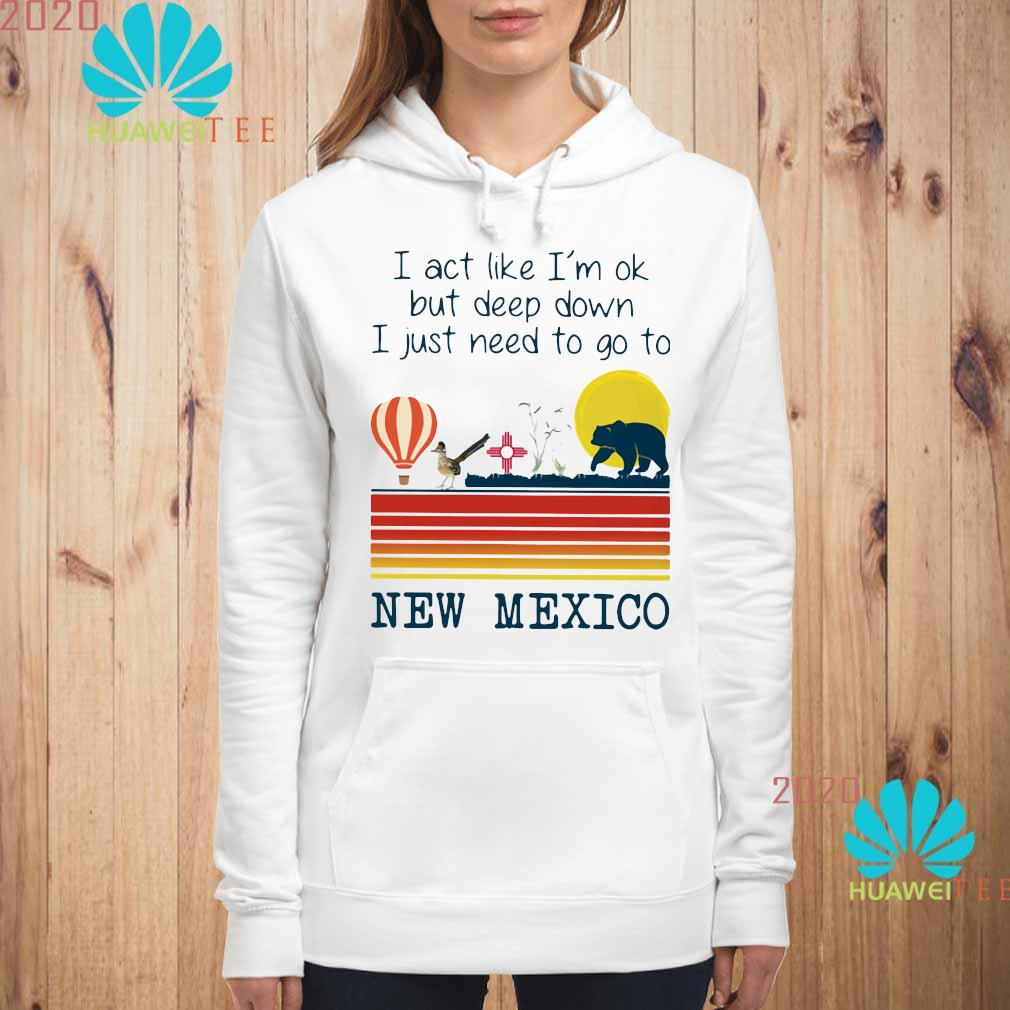 I Act Like I'm Ok But Deep Down I Just Need To Go To New Mexico Shirt hoodie