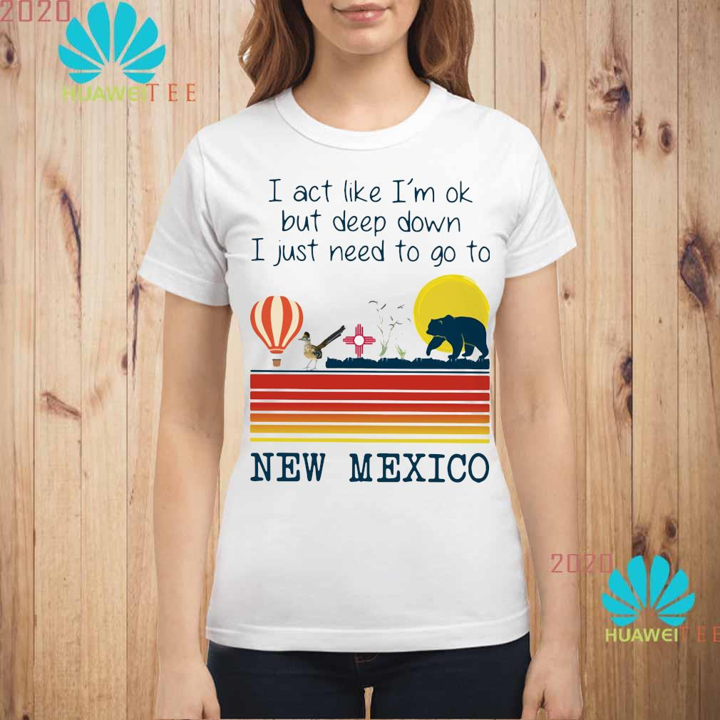 I Act Like I'm Ok But Deep Down I Just Need To Go To New Mexico Shirt ladies-shirt