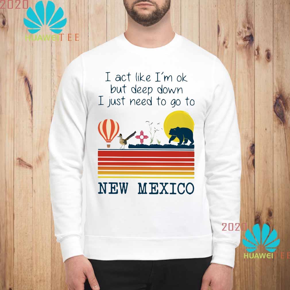 I Act Like I'm Ok But Deep Down I Just Need To Go To New Mexico Shirt sweatshirt
