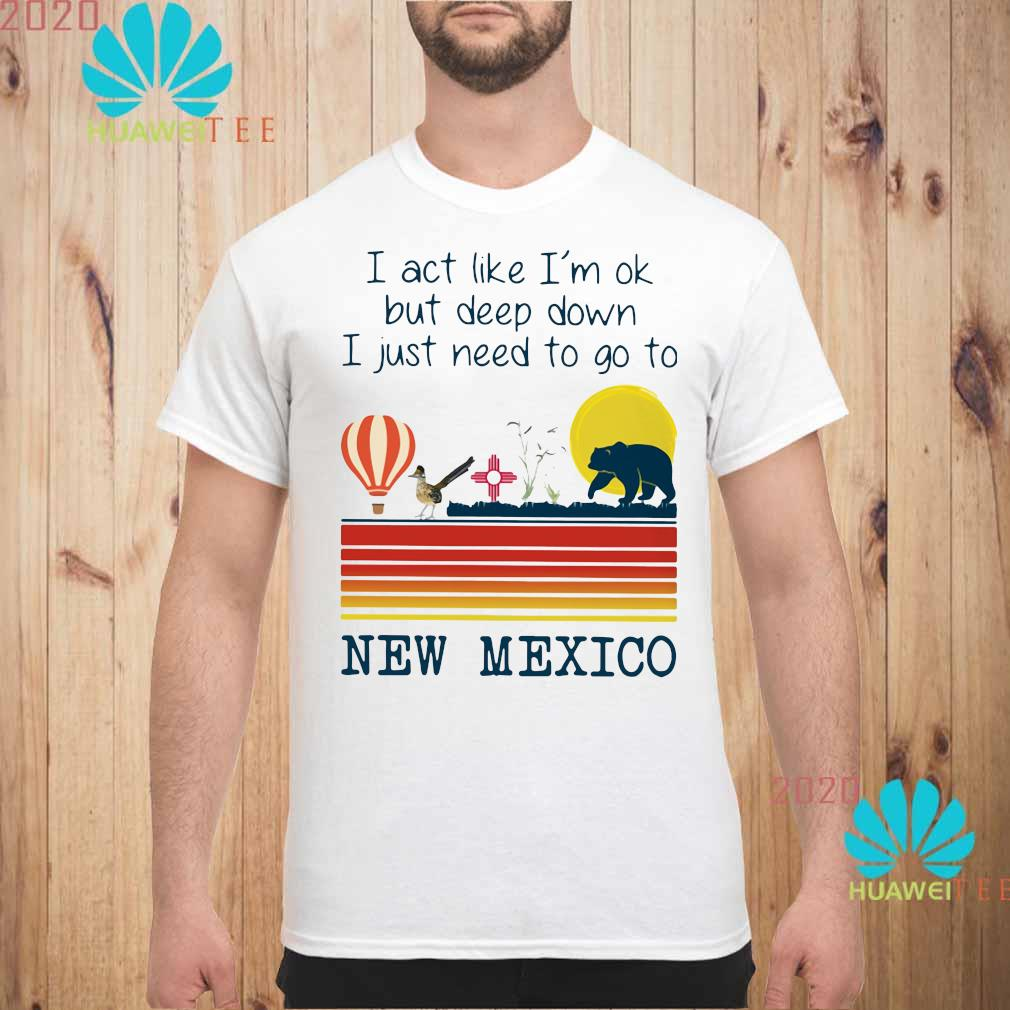 I Act Like I'm Ok But Deep Down I Just Need To Go To New Mexico Shirt unisex