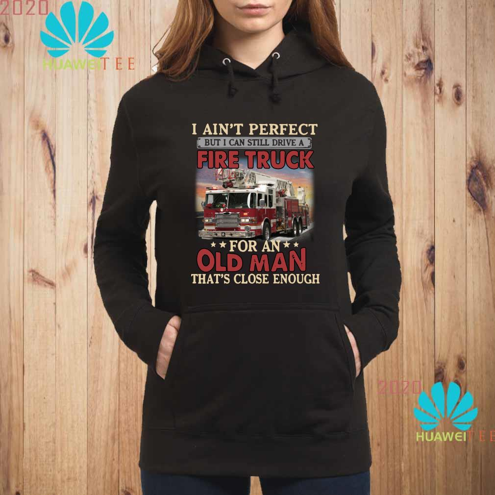 I Aint Perfect But I Can Still Drive A Fire Truck For An Old Man That's Close Enough Shirt hoodie