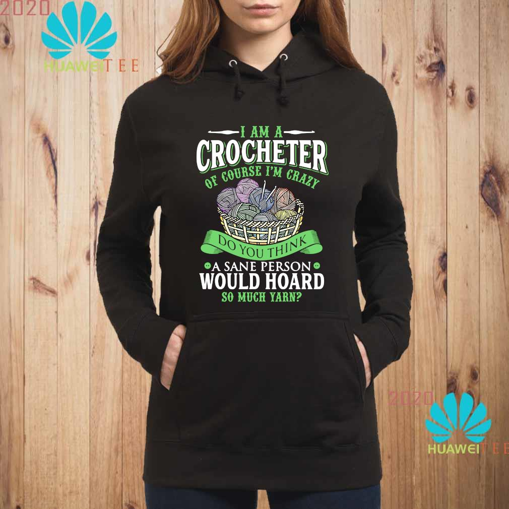 I Am A Crocheter Of Course I'm Crazy Do You Think A Sane Person Would Hoard So Much Yarn Shirt hoodie
