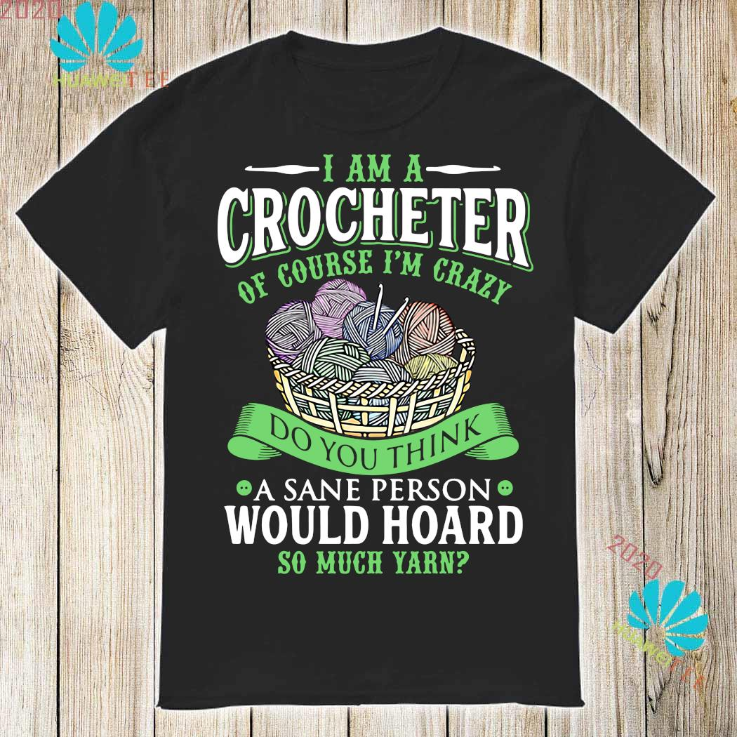 I Am A Crocheter Of Course I'm Crazy Do You Think A Sane Person Would Hoard So Much Yarn Shirt