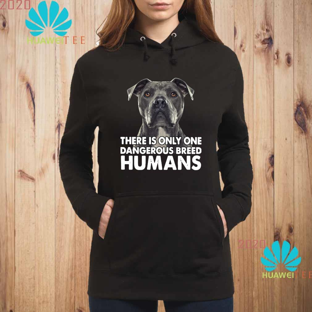Pitbull There Is Only One Dangerous Breed Humans Shirt hoodie