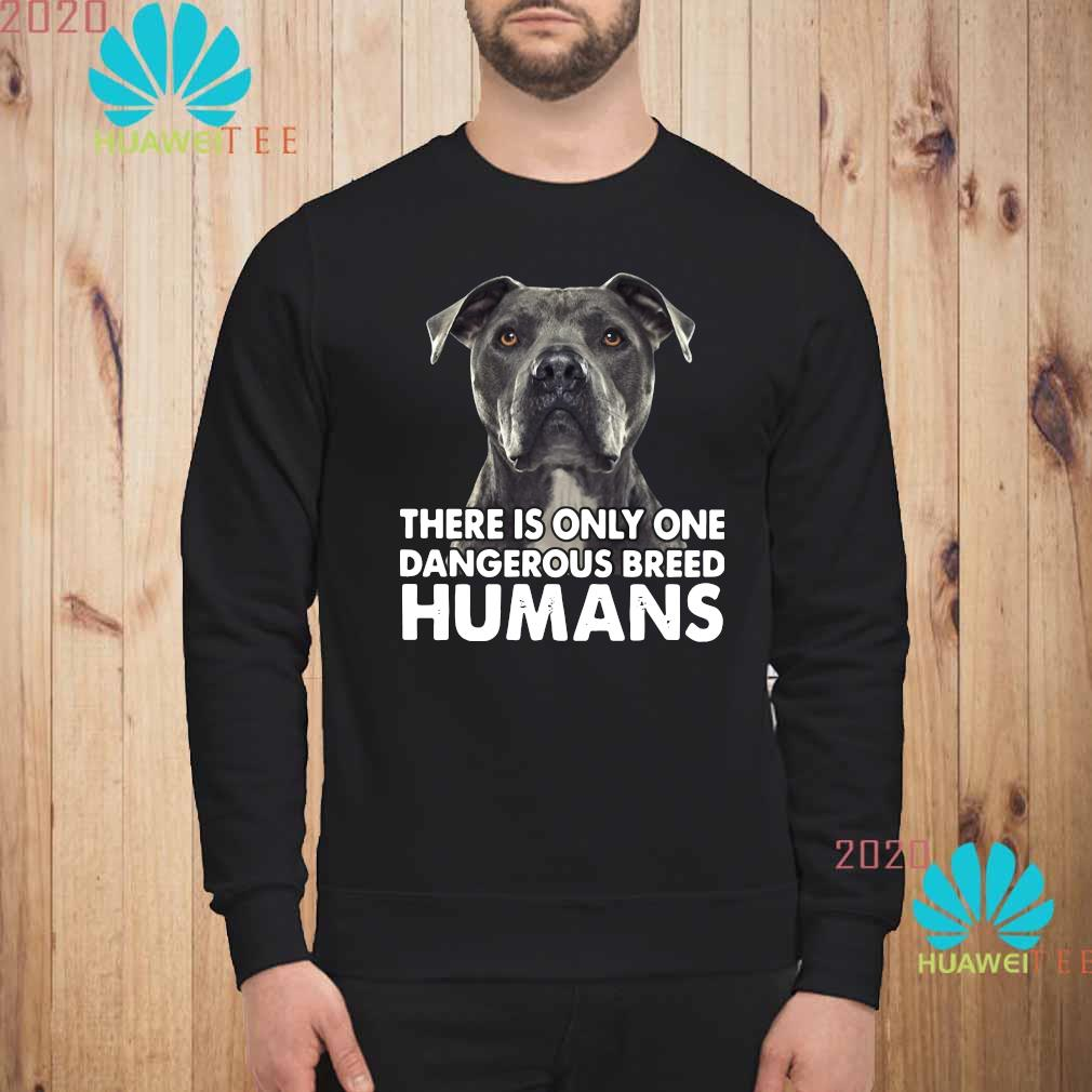 Pitbull There Is Only One Dangerous Breed Humans Shirt sweatshirt