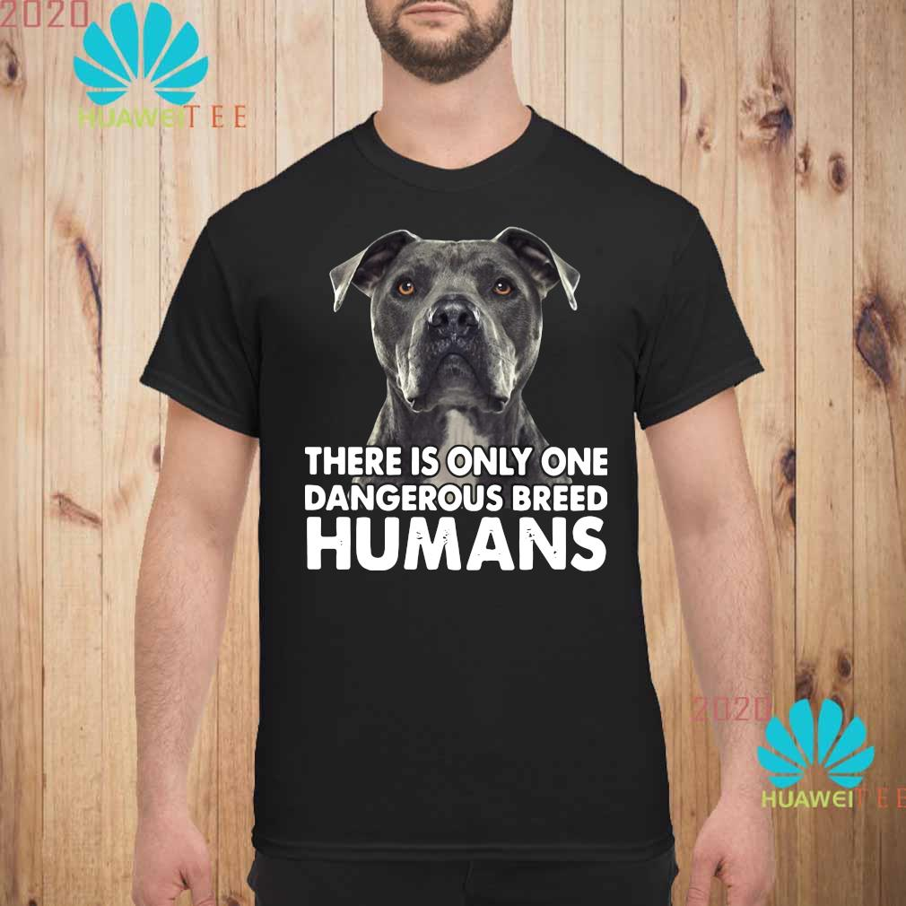 Pitbull There Is Only One Dangerous Breed Humans Shirt unisex
