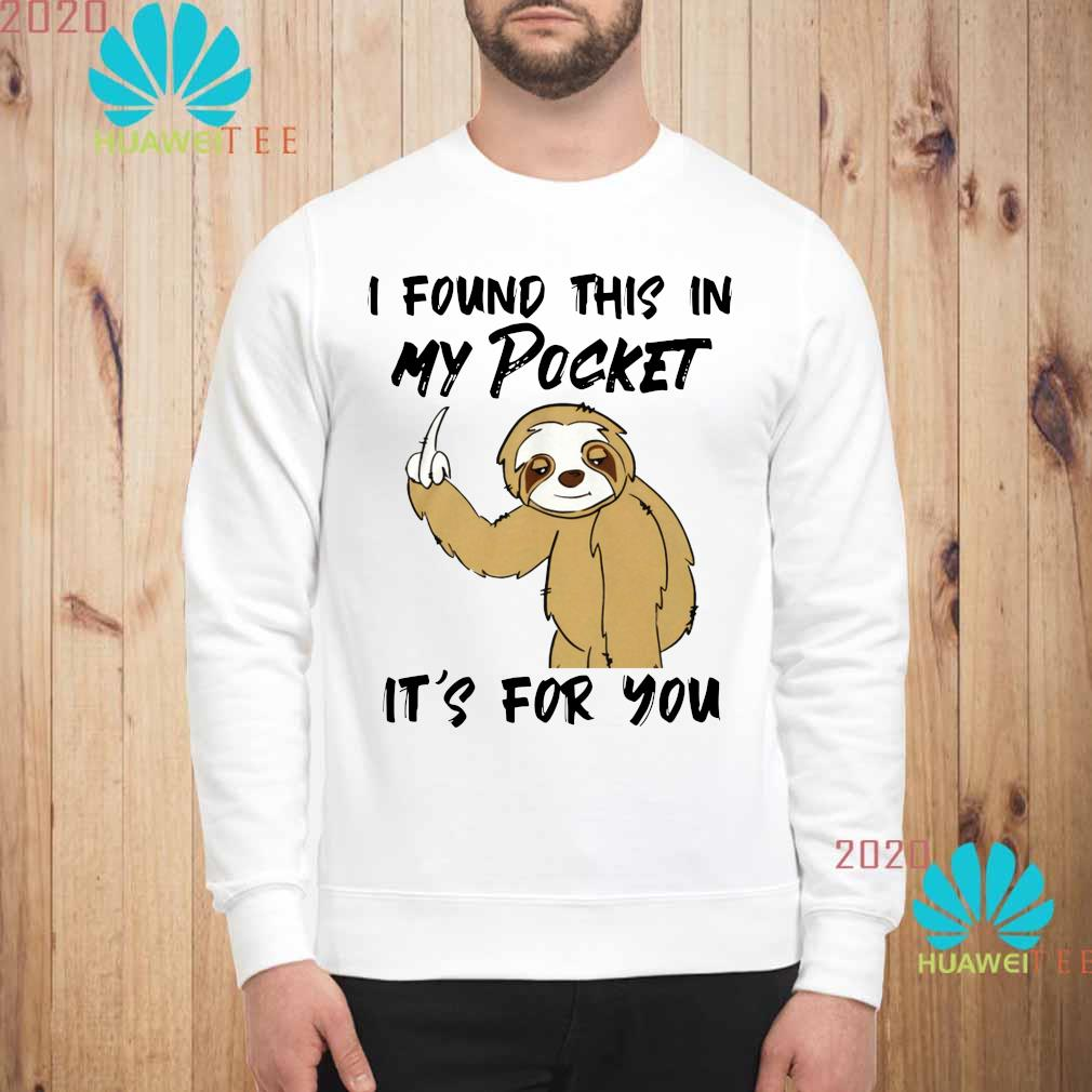 Sloth I Found This In My Pocket It's For You Shirt sweatshirt