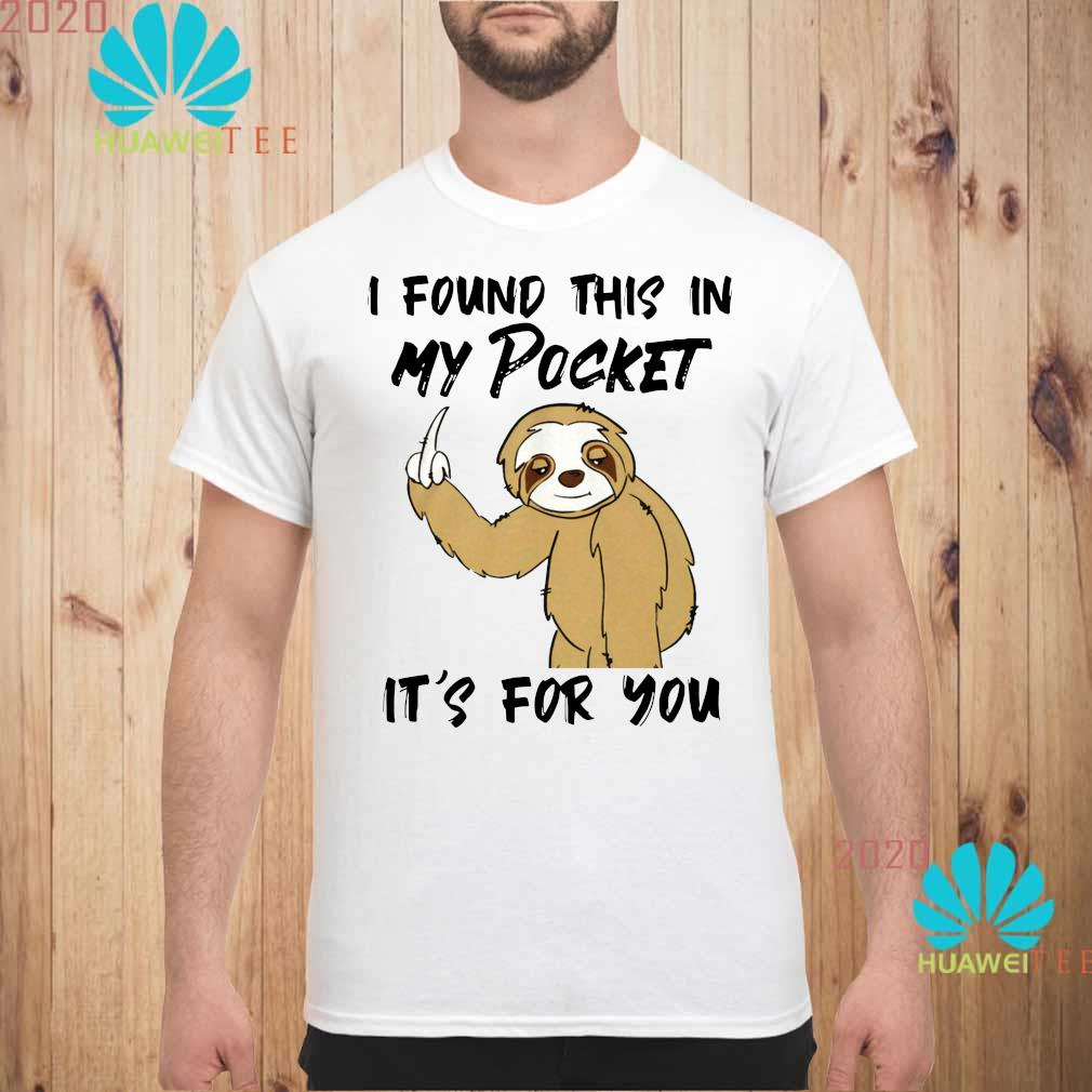 Sloth I Found This In My Pocket It's For You Shirt unisex