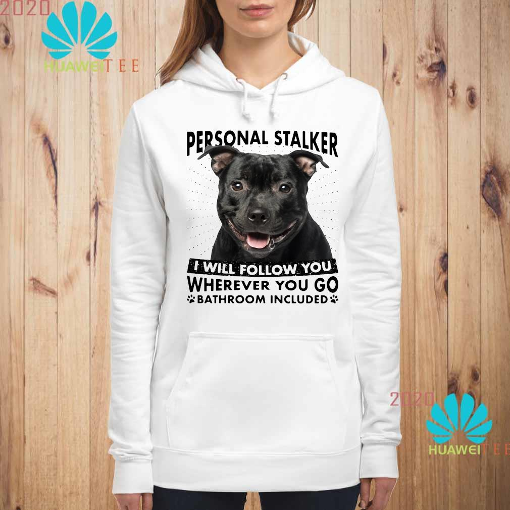 Staffordshire Personal Stalker I Will Follow You Wherever You Go Bathroom Included Shirt hoodie