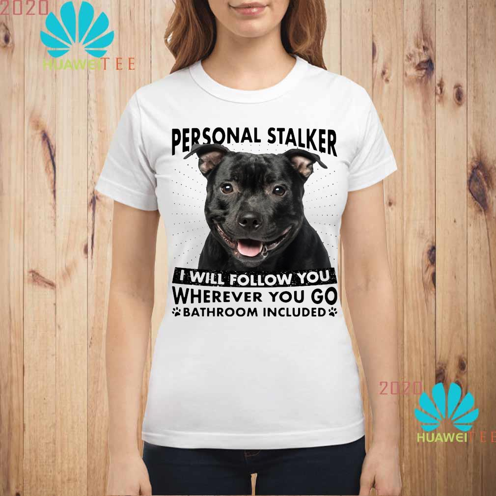 Staffordshire Personal Stalker I Will Follow You Wherever You Go Bathroom Included Shirt ladies-shirt