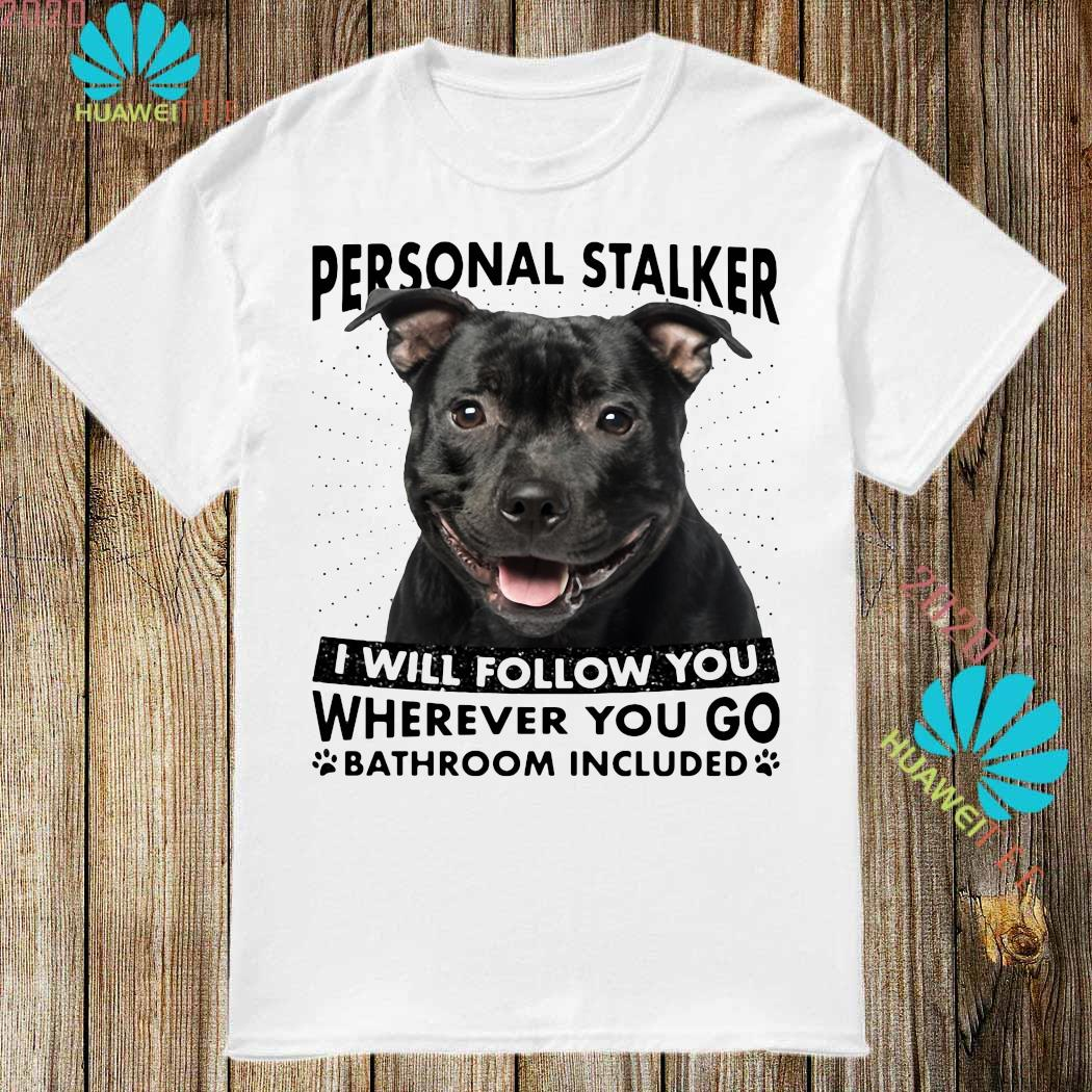Staffordshire Personal Stalker I Will Follow You Wherever You Go Bathroom Included Shirt