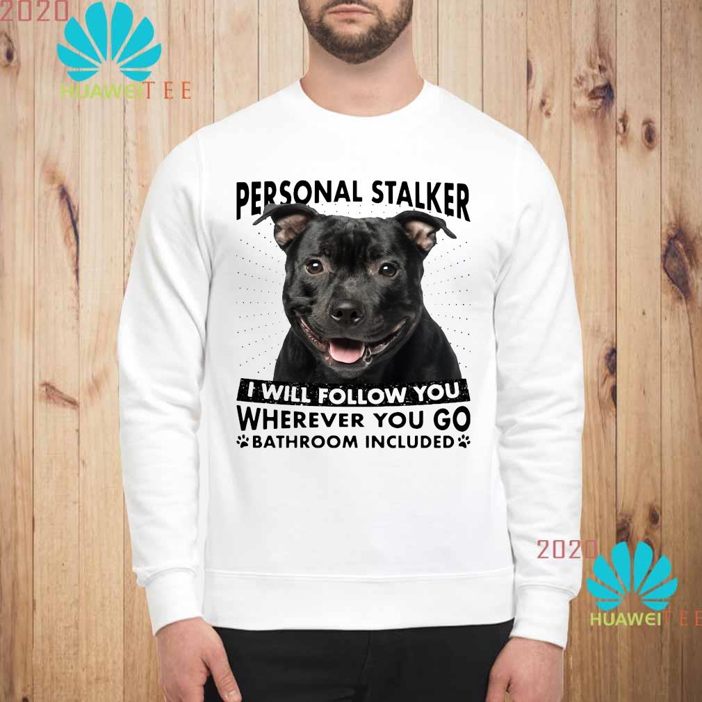 Staffordshire Personal Stalker I Will Follow You Wherever You Go Bathroom Included Shirt sweatshirt