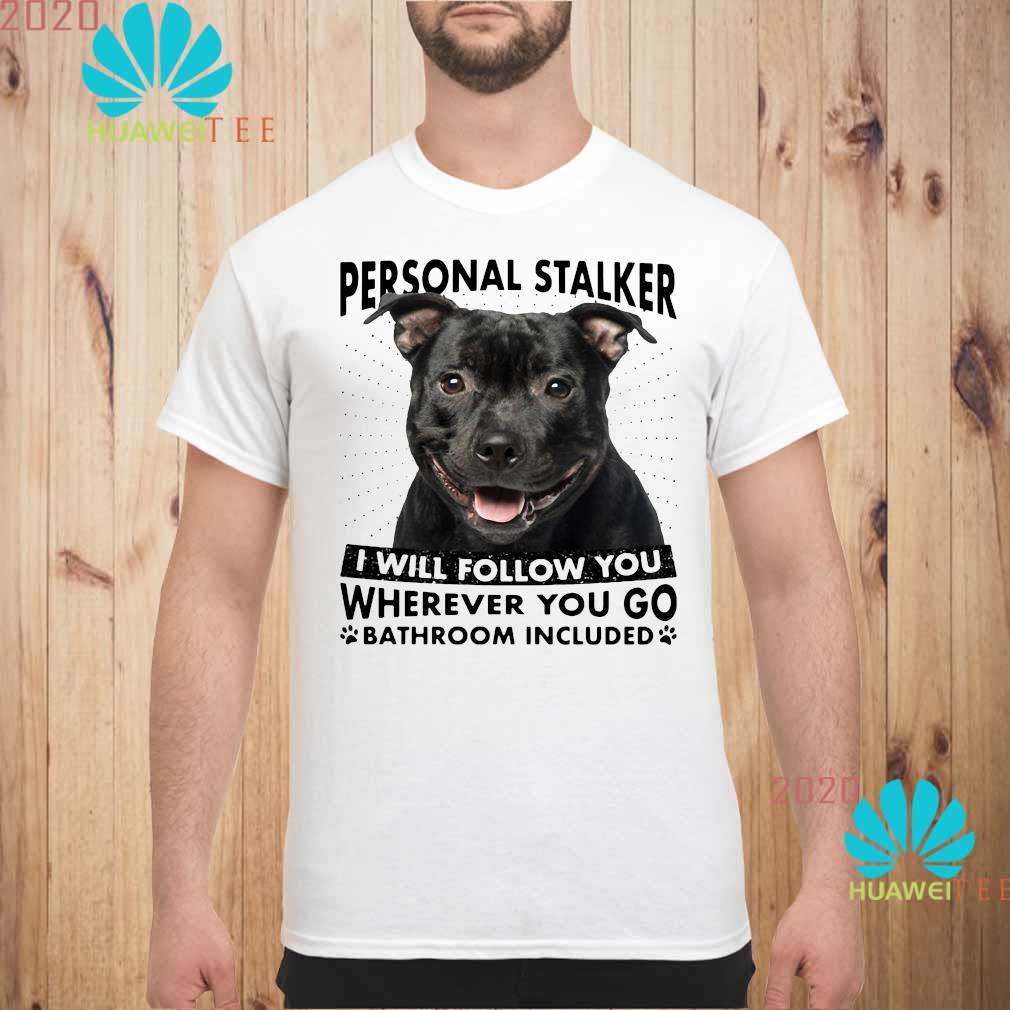 Staffordshire Personal Stalker I Will Follow You Wherever You Go Bathroom Included Shirt unisex