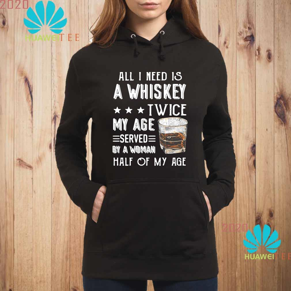 All I Need Is A Whiskey Twice My Age Served By A Woman Half Of My Age Shirt hoodie