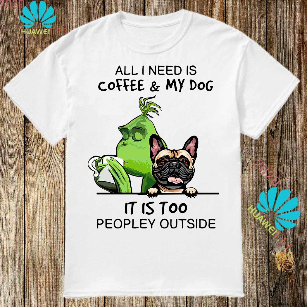 Green And Pug All I Need Is Coffee And My Dog It Is Too Peopley Outside Shirt