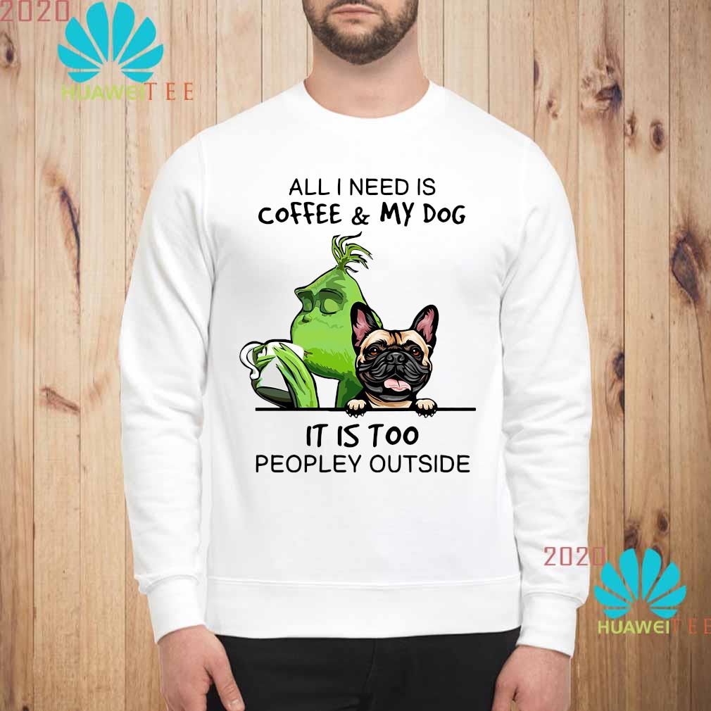 Green And Pug All I Need Is Coffee And My Dog It Is Too Peopley Outside Shirt sweatshirt
