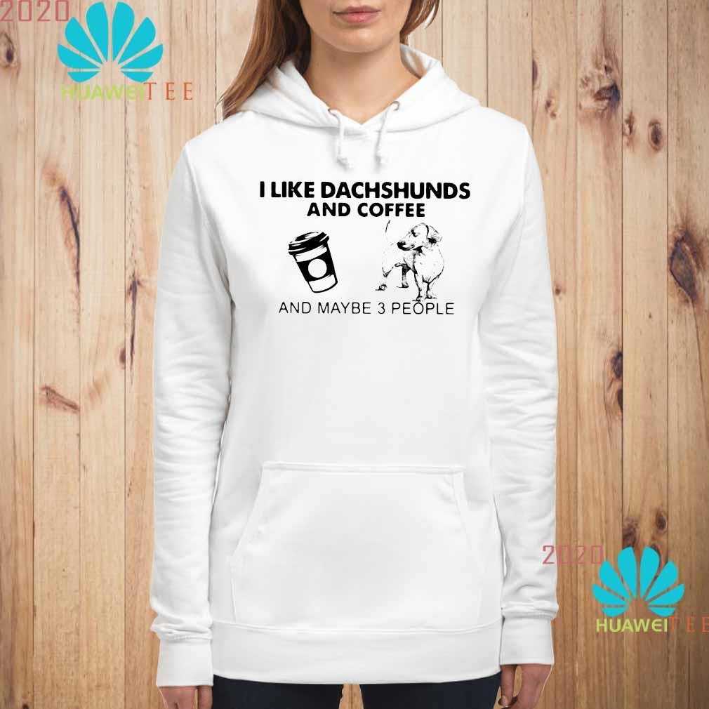 I Like Dachshunds And Coffee And Maybe 3 People Shirt hoodie