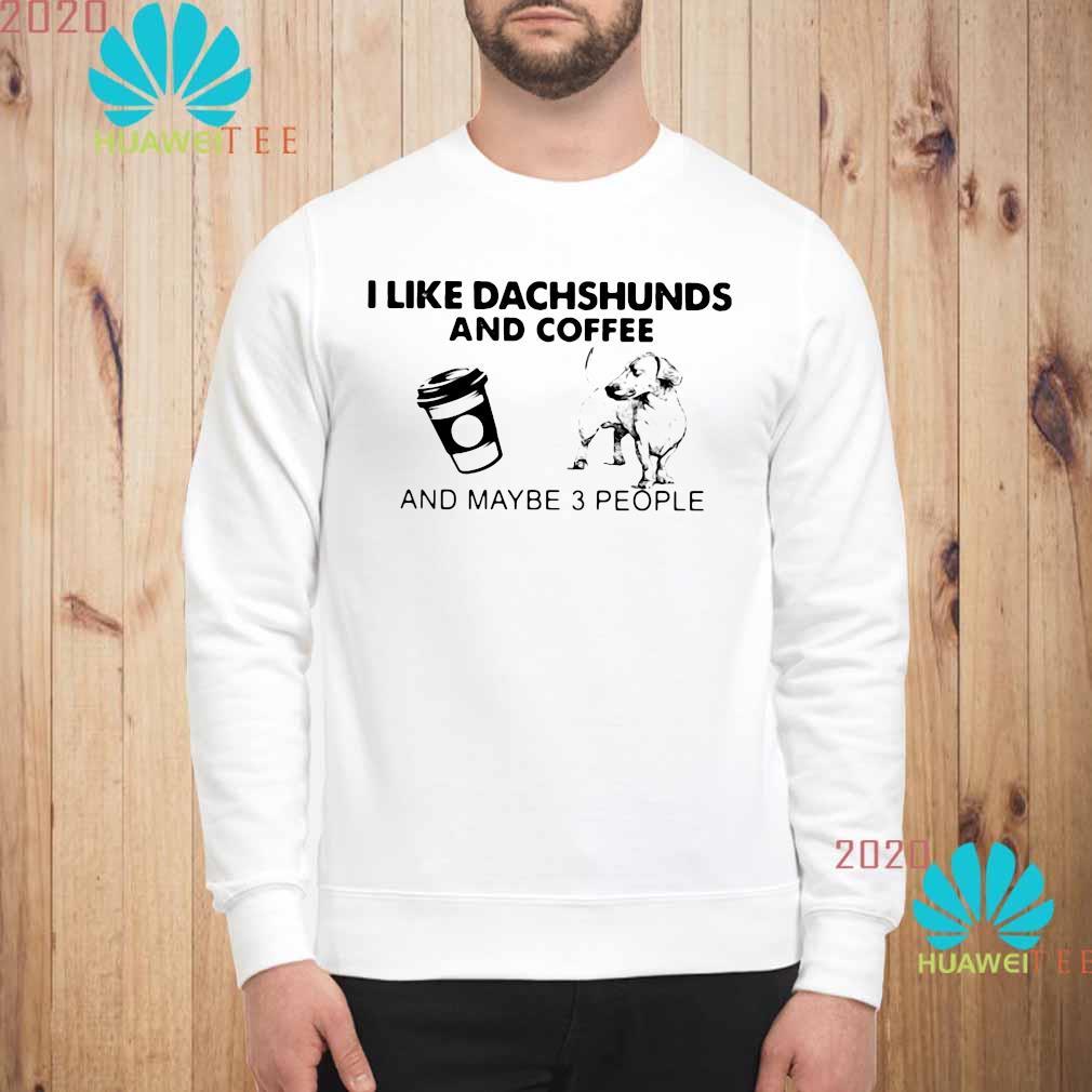 I Like Dachshunds And Coffee And Maybe 3 People Shirt sweatshirt