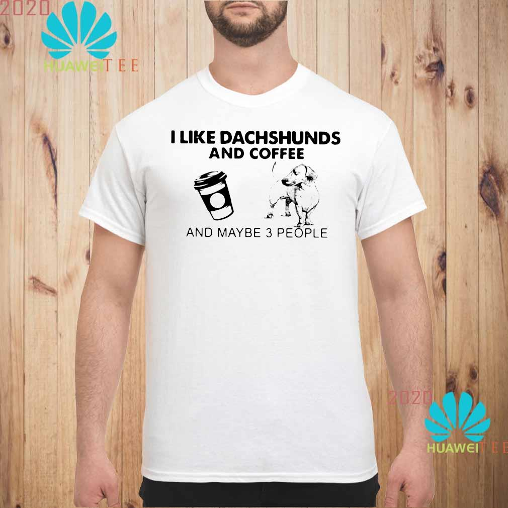 I Like Dachshunds And Coffee And Maybe 3 People Shirt unisex