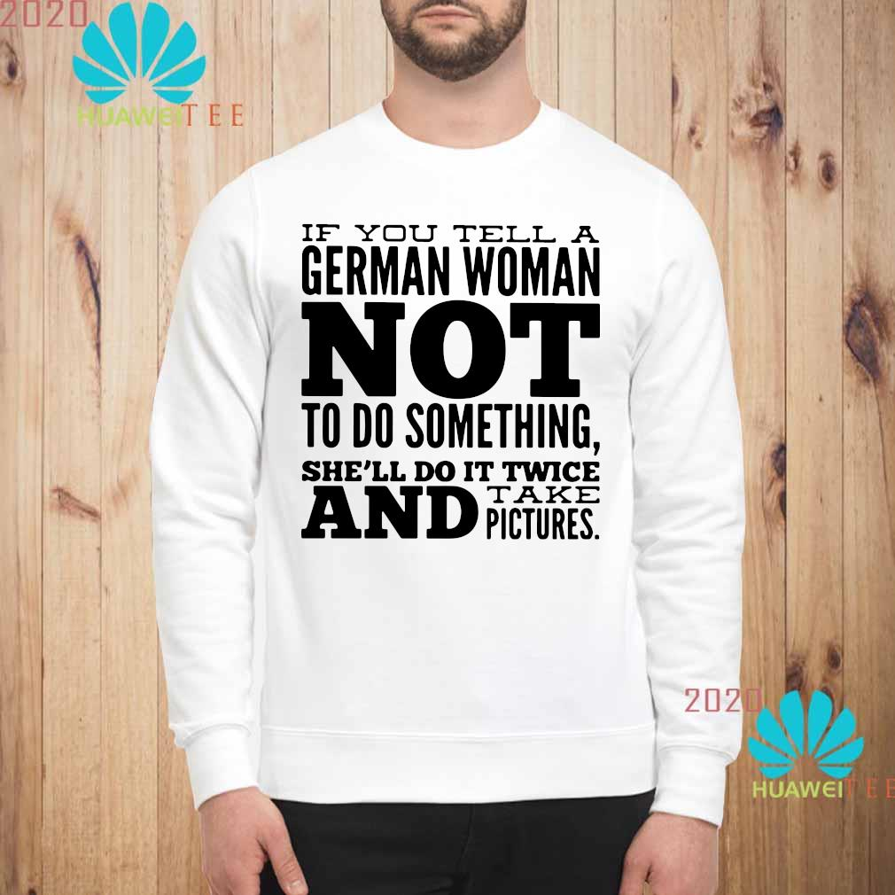If You Tell A German Woman Not To Do Something She'll Do It Twice And Take Pictures Shirt sweatshirt