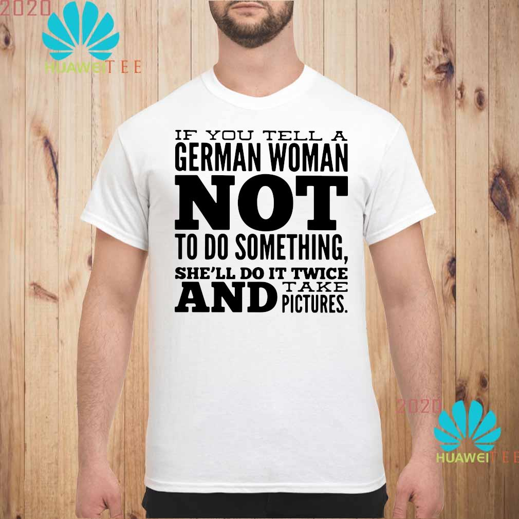 If You Tell A German Woman Not To Do Something She'll Do It Twice And Take Pictures Shirt unisex