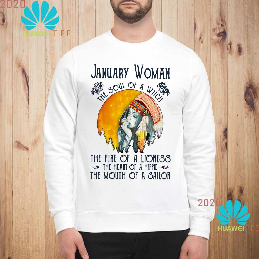 January Woman The Soul Of A Witch The Fire Of A Lioness The Heart Of A Hippie The Mouth Of A Sailor Shirt sweatshirt
