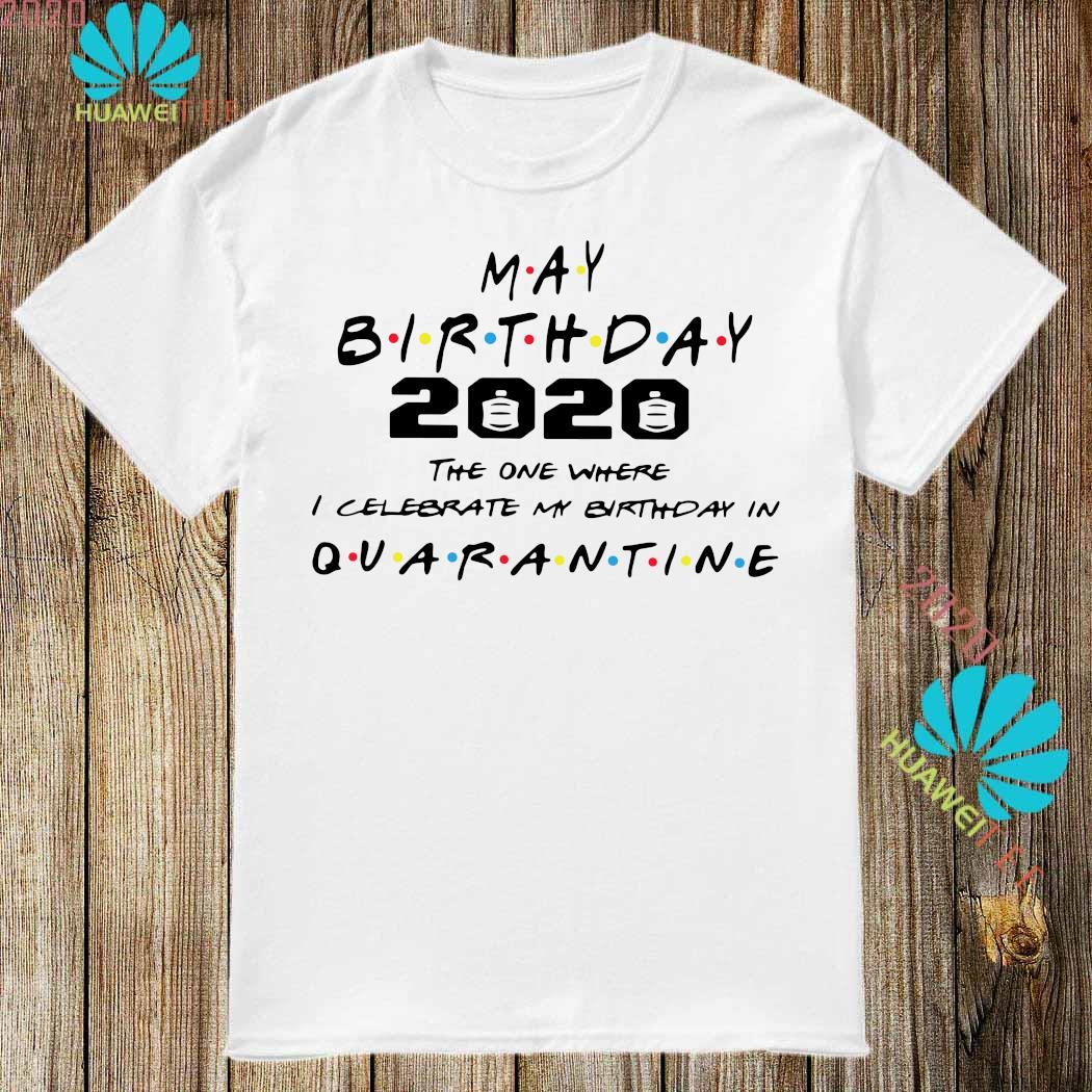 May Birthday 2020 The One Where I Celebrate My Birthday In Quarantine Shirt