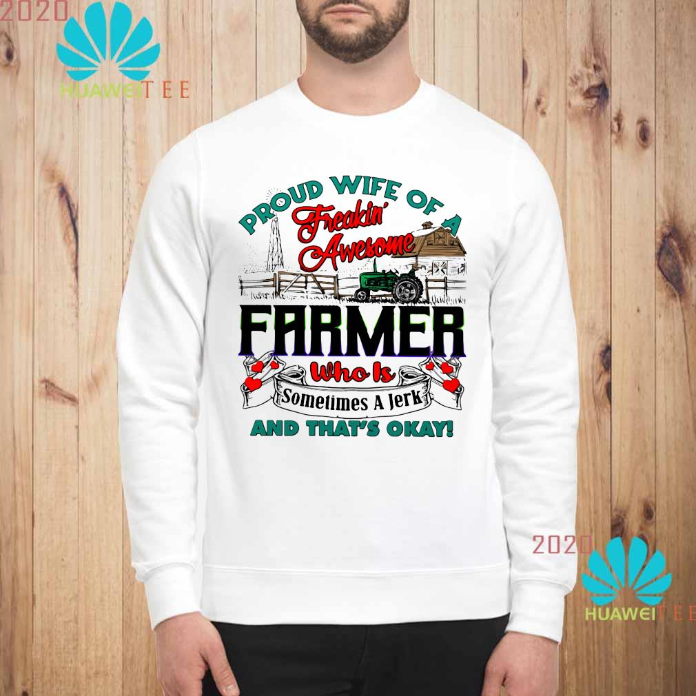 Proud Wife Of A Freaking Awesome Farmer Who Is Sometimes A Jerk And That's Okay Shirt sweatshirt
