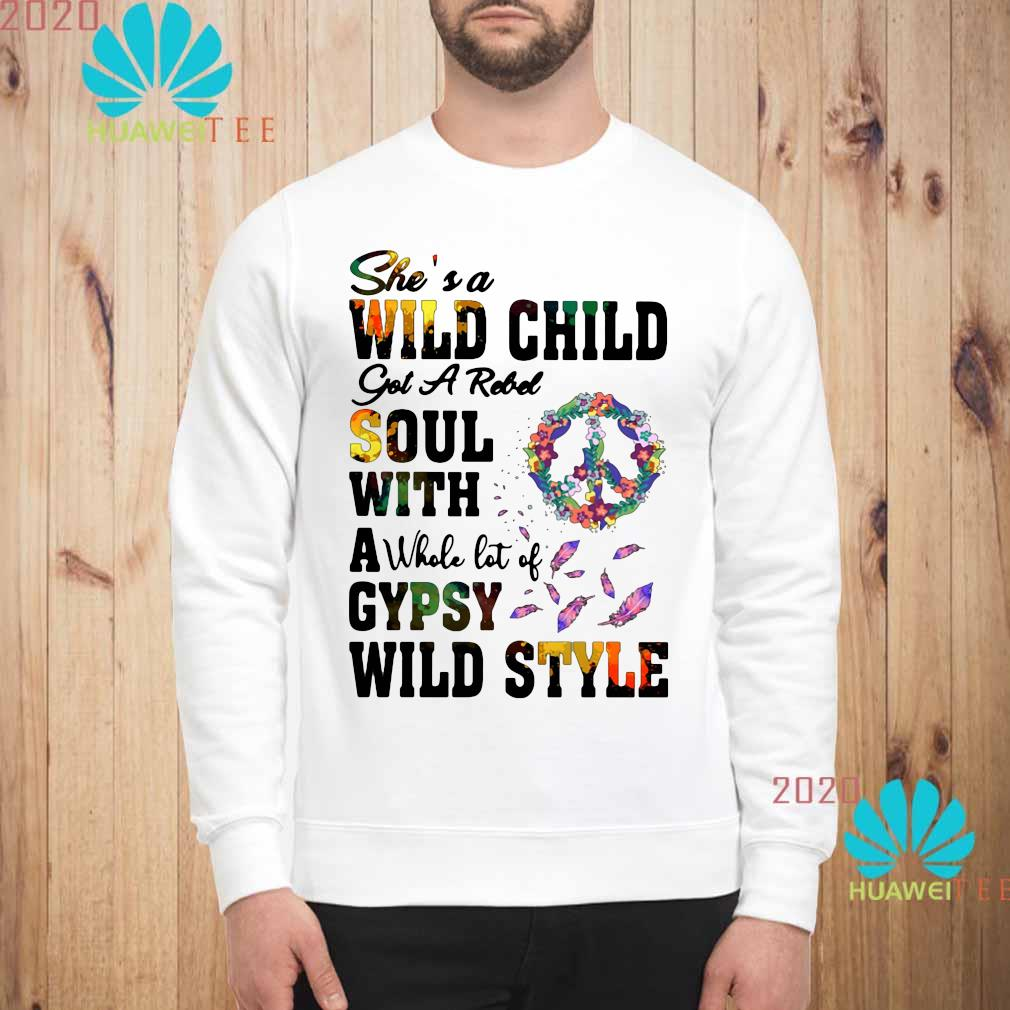 She's A Wild Child Got A Rebel Soul With A Whole Lot Of Gypsy Wild Style Shirt sweatshirt