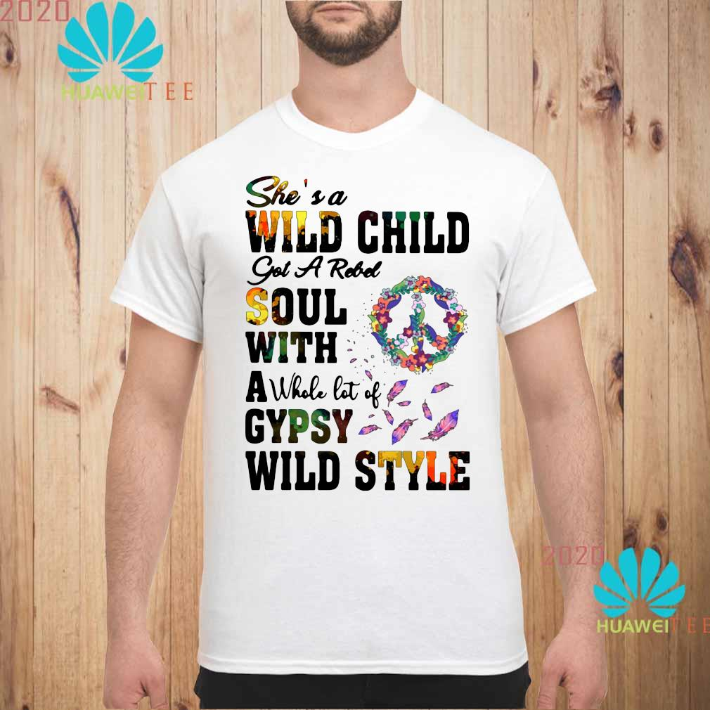 She's A Wild Child Got A Rebel Soul With A Whole Lot Of Gypsy Wild Style Shirt unisex