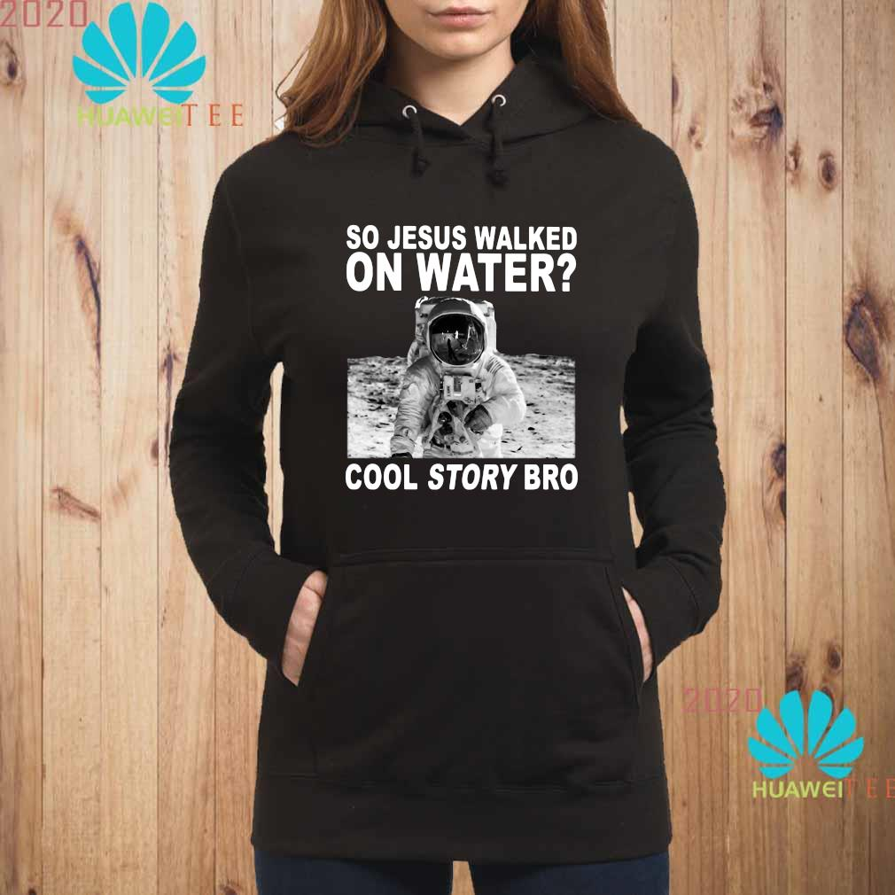 So Jesus Walked On Water Cool Story Bro Shirt hoodie