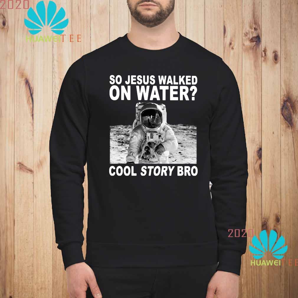 So Jesus Walked On Water Cool Story Bro Shirt sweatshirt