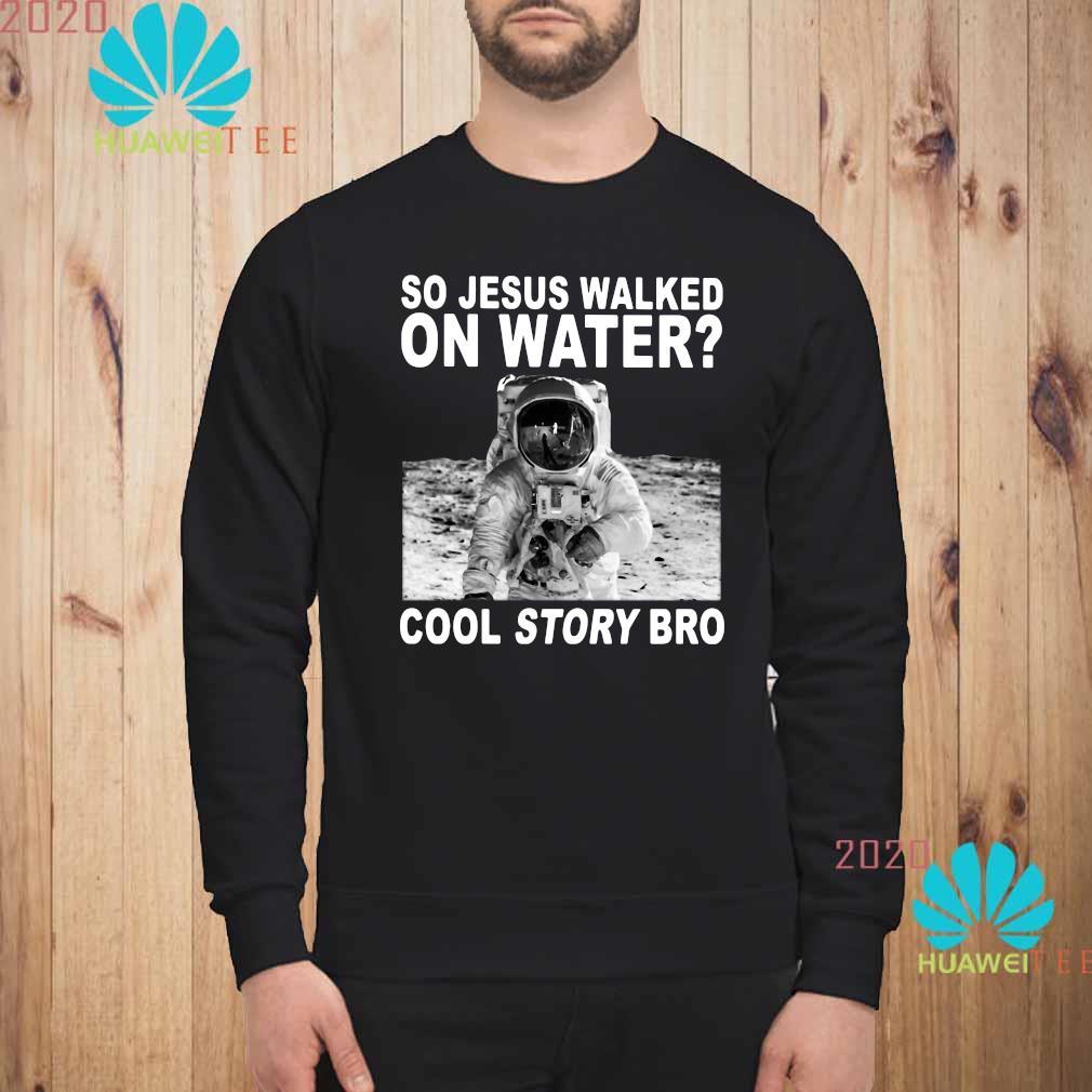 So Jesus Walked On Water Cool Story Bro Shirt sweatshirt