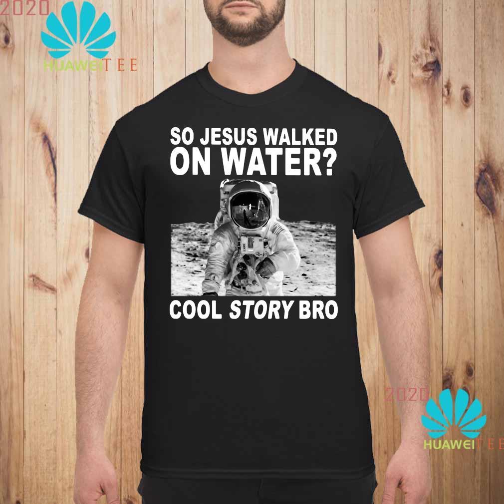 So Jesus Walked On Water Cool Story Bro Shirt unisex