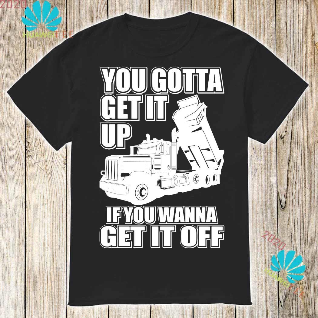 Truck You Gotta Get It Up If You Wanna Get It Off Shirt
