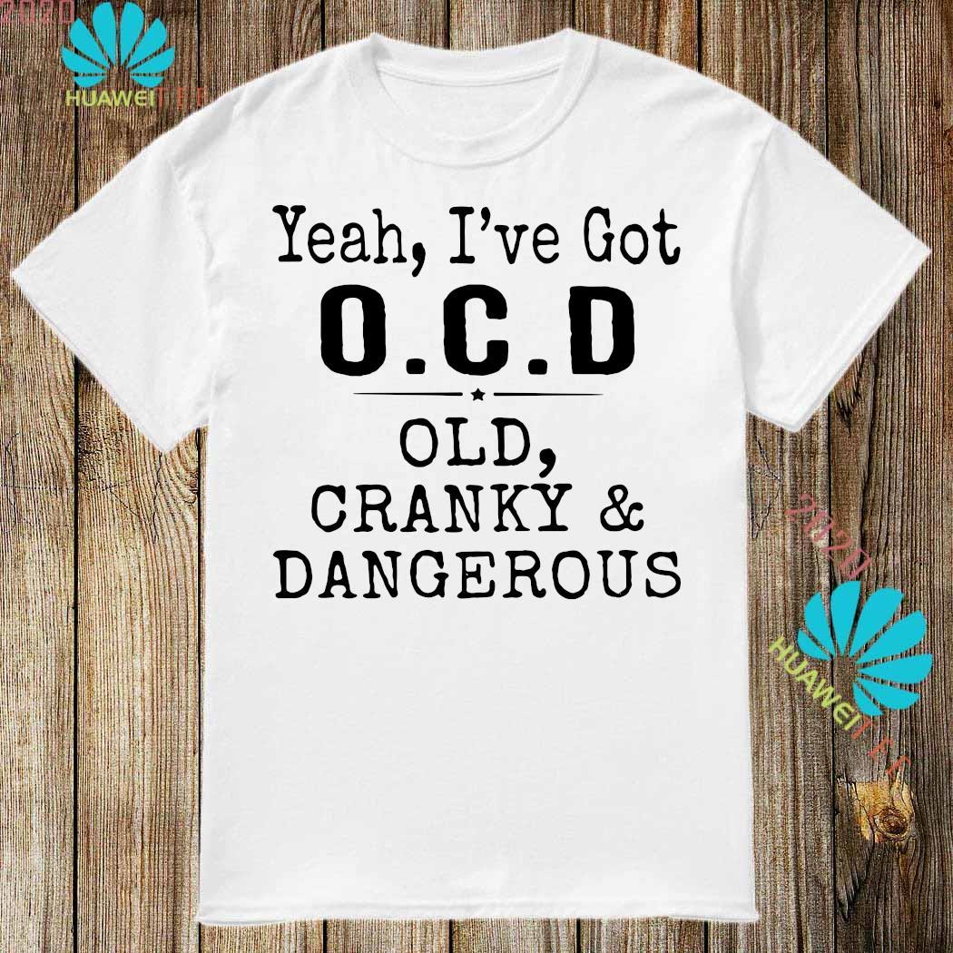 Yeah I've Got OCD Old Cranky And Dangerous Shirt
