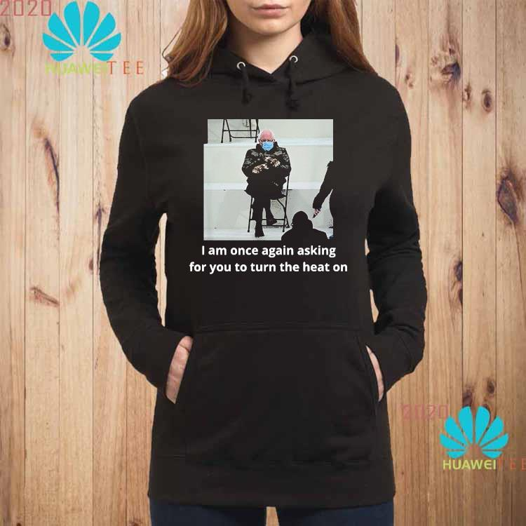Bernie Sanders Inauguration i Am Once Again Asking For You To Turn The Heat On Shirt hoodie