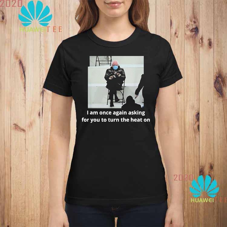 Bernie Sanders Inauguration i Am Once Again Asking For You To Turn The Heat On Shirt ladies-shirt