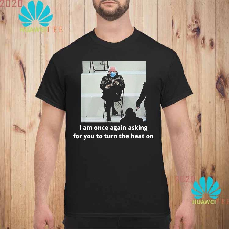 Bernie Sanders Inauguration i Am Once Again Asking For You To Turn The Heat On Shirt unisex