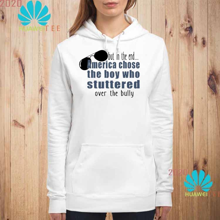 But In The End America Chose The Boy Who Stuttered Over The Bully Shirt hoodie
