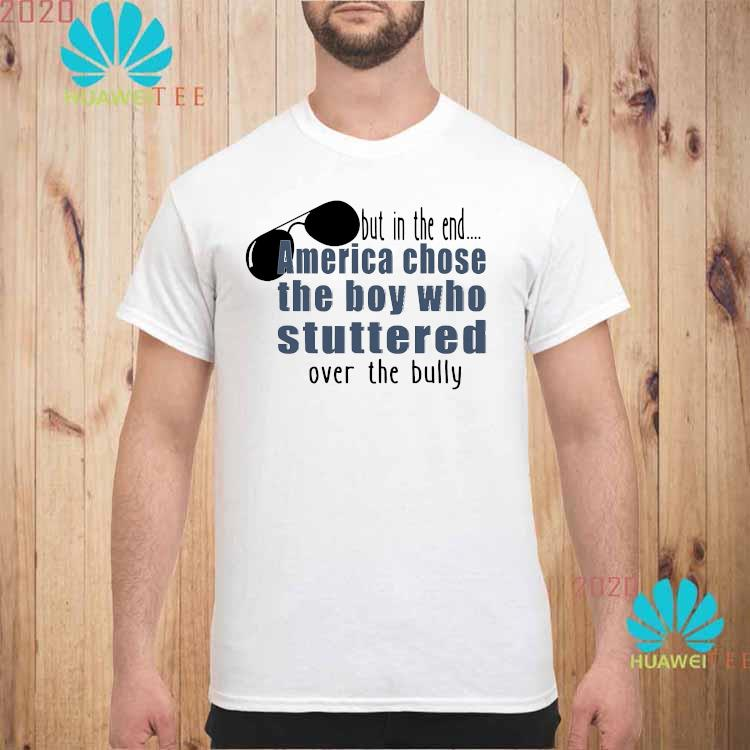 But In The End America Chose The Boy Who Stuttered Over The Bully Shirt unisex