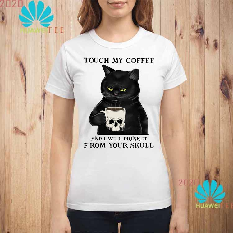 Cat Touch My Coffee And I Will Drink It From Your Skull Shirt ladies-shirt