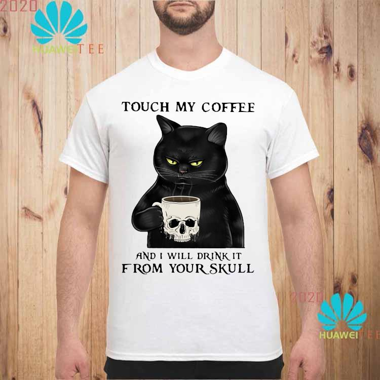 Cat Touch My Coffee And I Will Drink It From Your Skull Shirt unisex