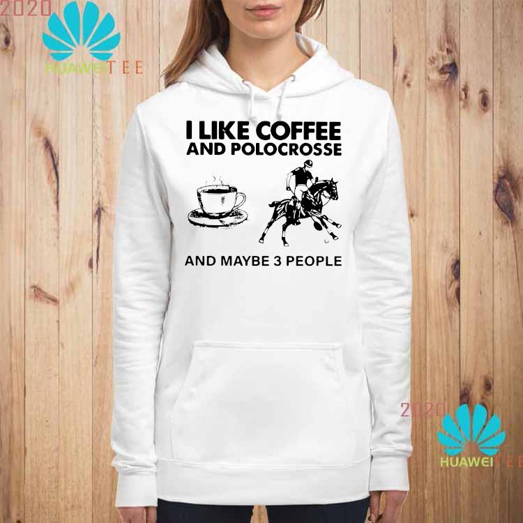 I Like Coffee And Polocrosse And Maybe 3 People Shirt hoodie