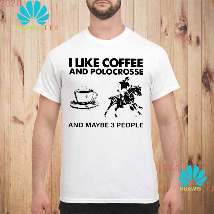 I Like Coffee And Polocrosse And Maybe 3 People Shirt unisex