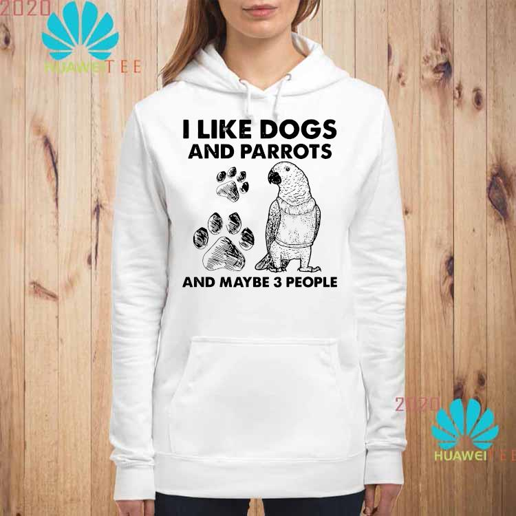 I Like Dogs And Parrots And Maybe 3 People Shirt hoodie