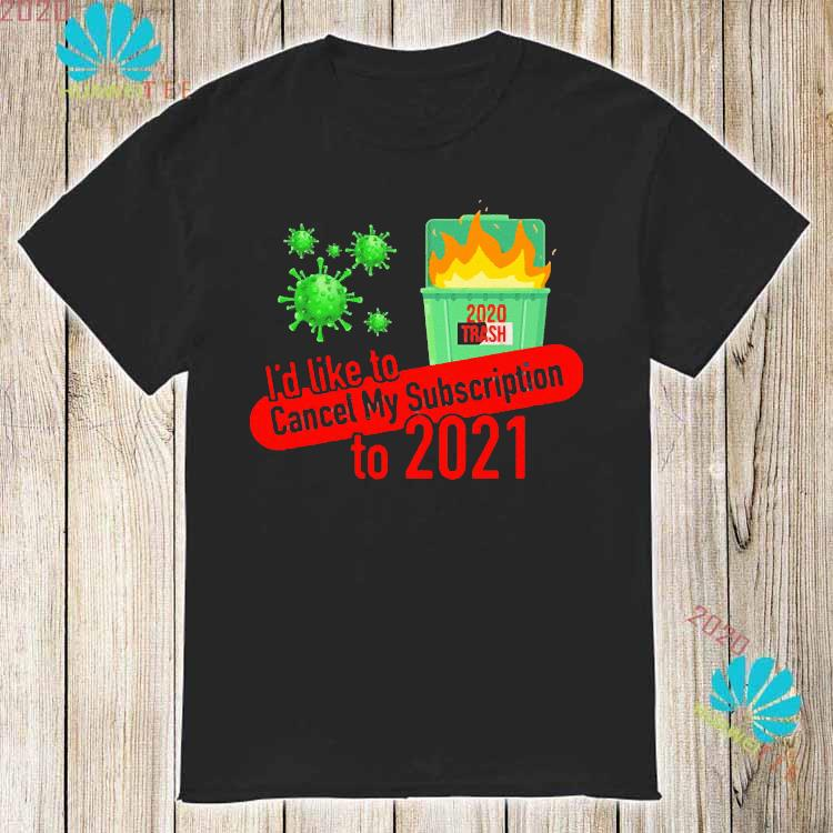 I'd Like to Cancel My Subscription to 2021 Dumpster Fire Shirt