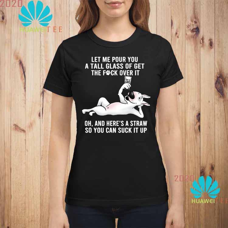 Let Me Pour You A Tall Glass Of Get The Fuck Over It Oh And Here's A Straw So You Can Suck It Up Shirt ladies-shirt