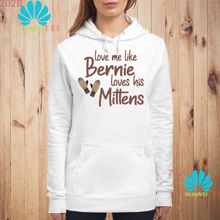 Love Me Like Bernie Loves His Mittens Shirt hoodie