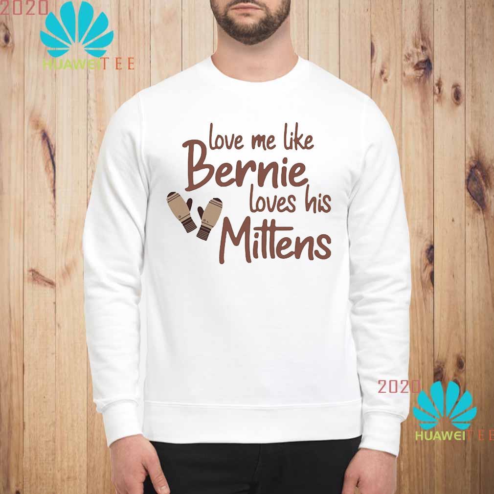Love Me Like Bernie Loves His Mittens Shirt sweatshirt